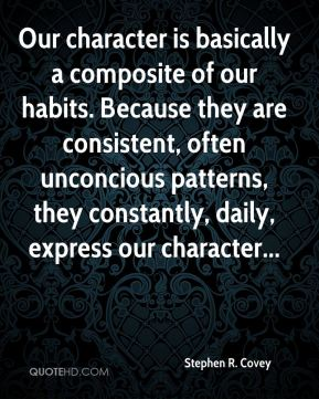 Stephen R. Covey  - Our character is basically a composite of our habits. Because they are consistent, often unconcious patterns, they constantly, daily, express our character...