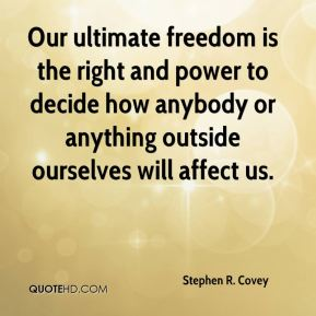 Stephen R. Covey  - Our ultimate freedom is the right and power to decide how anybody or anything outside ourselves will affect us.