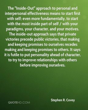 Stephen R. Covey  - The ''Inside-Out'' approach to personal and interpersonal effectiveness means to start first with self; even more fundamentally, to start with the most inside part of self / with your paradigms, your character, and your motives. The inside-out approach says that private victories precede public victories, that making and keeping promises to ourselves recedes making and keeping promises to others. It says it is futile to put personality ahead of character, to try to improve relationships with others before improving ourselves.