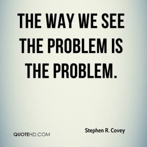 The way we see the problem is the problem.