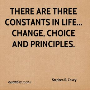 There are three constants in life... change, choice and principles.