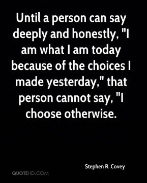 """Stephen R. Covey  - Until a person can say deeply and honestly, """"I am what I am today because of the choices I made yesterday,"""" that person cannot say, """"I choose otherwise."""