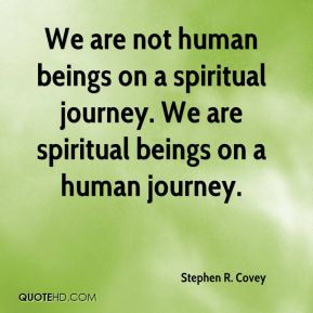 Stephen R. Covey  - We are not human beings on a spiritual journey. We are spiritual beings on a human journey.