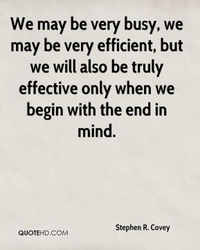 Stephen R. Covey  - We may be very busy, we may be very efficient, but we will also be truly effective only when we begin with the end in mind.