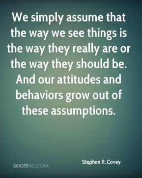 We simply assume that the way we see things is the way they really are or the way they should be. And our attitudes and behaviors grow out of these assumptions.