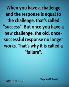"Stephen R. Covey  - When you have a challenge and the response is equal to the challenge, that's called ""success"". But once you have a new challenge, the old, once-successful response no longer works. That's why it is called a ""failure""."