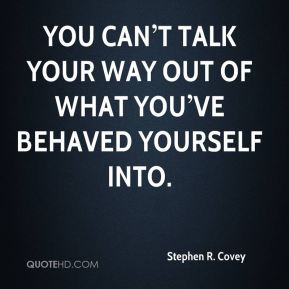 You can't talk your way out of what you've behaved yourself into.
