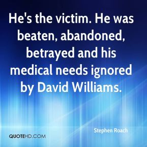 Stephen Roach  - He's the victim. He was beaten, abandoned, betrayed and his medical needs ignored by David Williams.