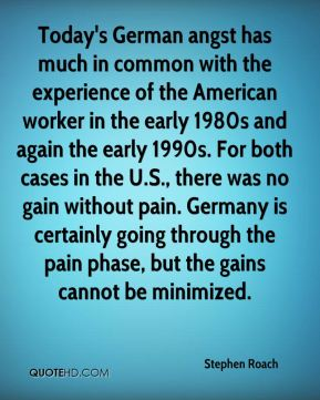Stephen Roach  - Today's German angst has much in common with the experience of the American worker in the early 1980s and again the early 1990s. For both cases in the U.S., there was no gain without pain. Germany is certainly going through the pain phase, but the gains cannot be minimized.
