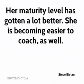Her maturity level has gotten a lot better. She is becoming easier to coach, as well.