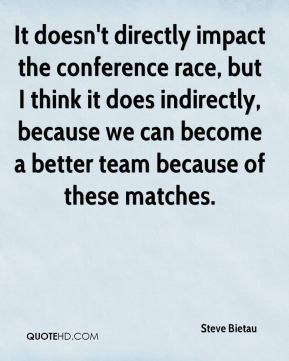 It doesn't directly impact the conference race, but I think it does indirectly, because we can become a better team because of these matches.