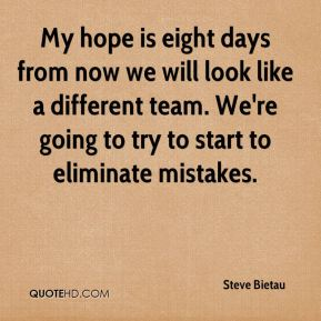 My hope is eight days from now we will look like a different team. We're going to try to start to eliminate mistakes.