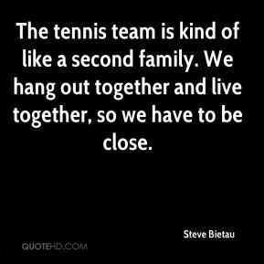 Steve Bietau  - The tennis team is kind of like a second family. We hang out together and live together, so we have to be close.