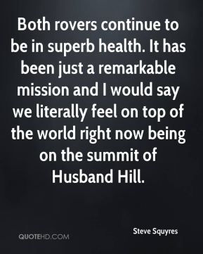 Steve Squyres  - Both rovers continue to be in superb health. It has been just a remarkable mission and I would say we literally feel on top of the world right now being on the summit of Husband Hill.