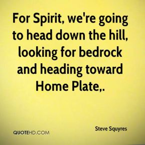 Steve Squyres  - For Spirit, we're going to head down the hill, looking for bedrock and heading toward Home Plate.