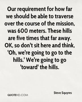 Steve Squyres  - Our requirement for how far we should be able to traverse over the course of the mission, was 600 meters. These hills are five times that far away. OK, so don't sit here and think, 'Oh, we're going to go to the hills.' We're going to go 'toward' the hills.
