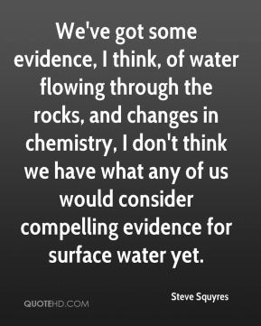 Steve Squyres  - We've got some evidence, I think, of water flowing through the rocks, and changes in chemistry, I don't think we have what any of us would consider compelling evidence for surface water yet.