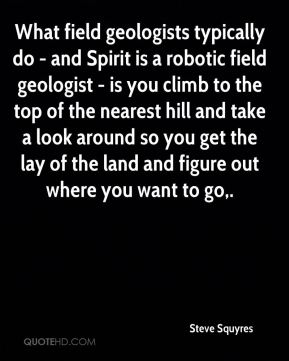 Steve Squyres  - What field geologists typically do - and Spirit is a robotic field geologist - is you climb to the top of the nearest hill and take a look around so you get the lay of the land and figure out where you want to go.