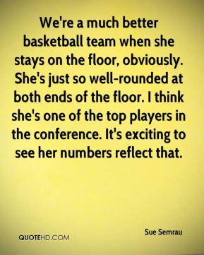 Sue Semrau  - We're a much better basketball team when she stays on the floor, obviously. She's just so well-rounded at both ends of the floor. I think she's one of the top players in the conference. It's exciting to see her numbers reflect that.