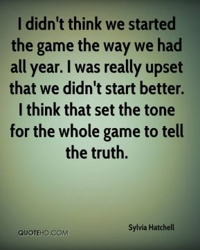 I didn't think we started the game the way we had all year. I was really upset that we didn't start better. I think that set the tone for the whole game to tell the truth.