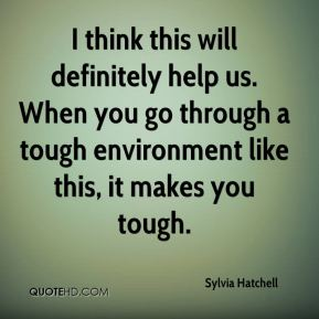 I think this will definitely help us. When you go through a tough environment like this, it makes you tough.