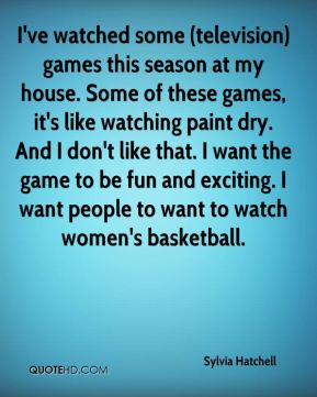 Sylvia Hatchell  - I've watched some (television) games this season at my house. Some of these games, it's like watching paint dry. And I don't like that. I want the game to be fun and exciting. I want people to want to watch women's basketball.