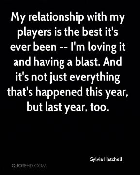 My relationship with my players is the best it's ever been -- I'm loving it and having a blast. And it's not just everything that's happened this year, but last year, too.