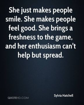 She just makes people smile. She makes people feel good. She brings a freshness to the game, and her enthusiasm can't help but spread.