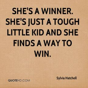 Sylvia Hatchell  - She's a winner. She's just a tough little kid and she finds a way to win.