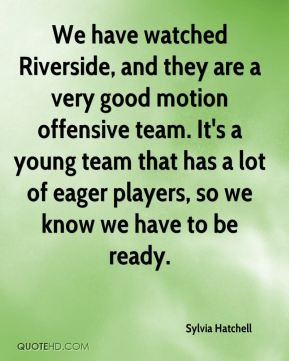 We have watched Riverside, and they are a very good motion offensive team. It's a young team that has a lot of eager players, so we know we have to be ready.