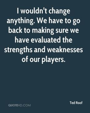 Ted Roof  - I wouldn't change anything. We have to go back to making sure we have evaluated the strengths and weaknesses of our players.