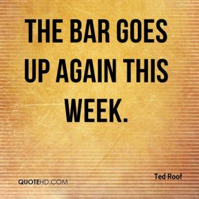 Ted Roof  - The bar goes up again this week.
