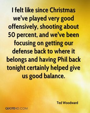 Ted Woodward  - I felt like since Christmas we've played very good offensively, shooting about 50 percent, and we've been focusing on getting our defense back to where it belongs and having Phil back tonight certainly helped give us good balance.