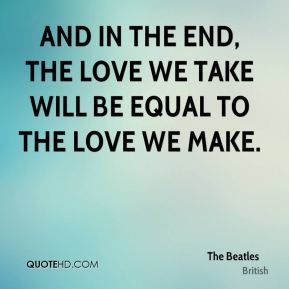 And in the end, the love we take will be equal to the love we make.