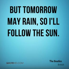 The beatles quote but tomorrow may rain so ill follow the sun jpg