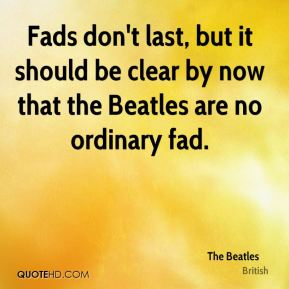 The Beatles  - Fads don't last, but it should be clear by now that the Beatles are no ordinary fad.