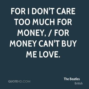 For I don't care too much for money, / For money can't buy me love.