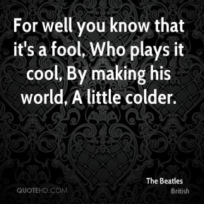 For well you know that it's a fool, Who plays it cool, By making his world, A little colder.