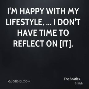 The Beatles  - I'm happy with my lifestyle, ... I don't have time to reflect on [it].