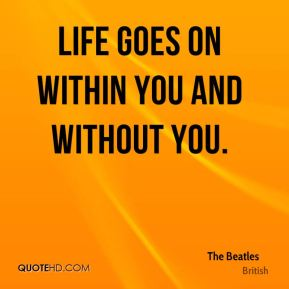 Life goes on within you and without you.