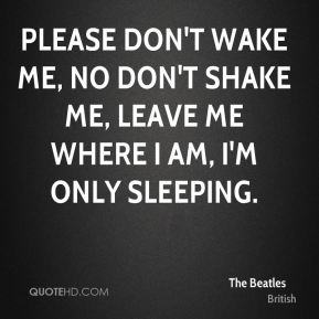 The Beatles  - Please don't wake me, no don't shake me, leave me where I am, I'm only sleeping.