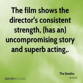 The Beatles  - The film shows the director's consistent strength, (has an) uncompromising story and superb acting.