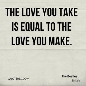 The love you take is equal to the love you make.