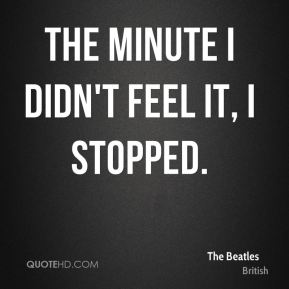 the minute I didn't feel it, I stopped.