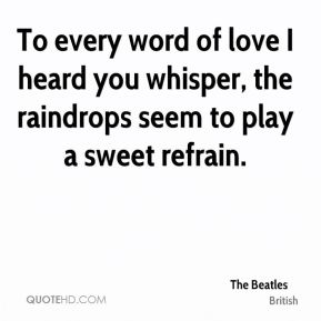 The Beatles  - To every word of love I heard you whisper, the raindrops seem to play a sweet refrain.