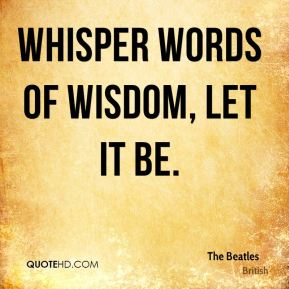 The Beatles  - Whisper words of wisdom, let it be.