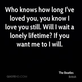 Who knows how long I've loved you, you know I love you still. Will I wait a lonely lifetime? If you want me to I will.