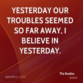 Yesterday our troubles seemed so far away, I believe in yesterday.