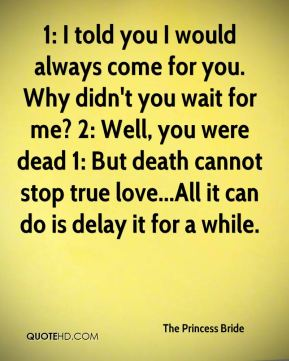 1: I told you I would always come for you. Why didn't you wait for me? 2: Well, you were dead 1: But death cannot stop true love...All it can do is delay it for a while.