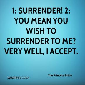 The Princess Bride  - 1: Surrender! 2: You mean you wish to surrender to me? Very well, I accept.